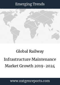 Global Railway Infrastructure Maintenance Market Growth 2019-2024