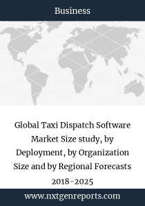 Global Taxi Dispatch Software Market Size study, by Deployment, by Organization Size and by Regional Forecasts 2018-2025
