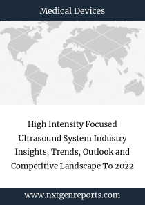 High Intensity Focused Ultrasound System Industry Insights, Trends, Outlook and Competitive Landscape To 2022