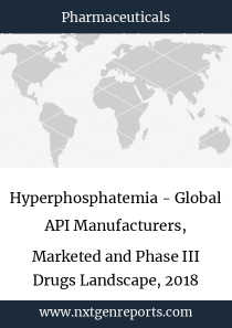 Hyperphosphatemia - Global API Manufacturers, Marketed and Phase III Drugs Landscape, 2018