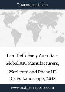 Iron Deficiency Anemia - Global API Manufacturers, Marketed and Phase III Drugs Landscape, 2018