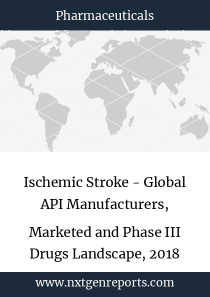 Ischemic Stroke - Global API Manufacturers, Marketed and Phase III Drugs Landscape, 2018