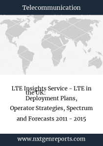 LTE Insights Service - LTE in the UK:  Deployment Plans, Operator Strategies, Spectrum and Forecasts 2011 - 2015