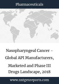 Nasopharyngeal Cancer - Global API Manufacturers, Marketed and Phase III Drugs Landscape, 2018