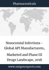 Nosocomial Infections - Global API Manufacturers, Marketed and Phase III Drugs Landscape, 2018