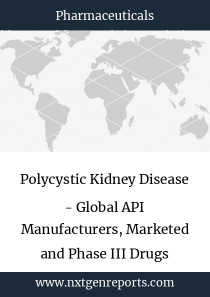 Polycystic Kidney Disease - Global API Manufacturers, Marketed and Phase III Drugs Landscape, 2018
