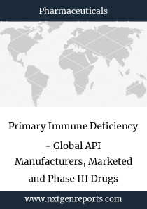Primary Immune Deficiency - Global API Manufacturers, Marketed and Phase III Drugs Landscape, 2018