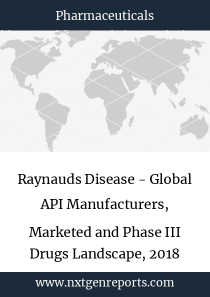 Raynauds Disease - Global API Manufacturers, Marketed and Phase III Drugs Landscape, 2018