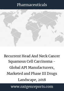 Recurrent Head And Neck Cancer Squamous Cell Carcinoma - Global API Manufacturers, Marketed and Phase III Drugs Landscape, 2018