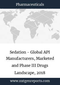 Sedation - Global API Manufacturers, Marketed and Phase III Drugs Landscape, 2018
