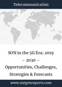 SON in the 5G Era: 2019 – 2030 – Opportunities, Challenges, Strategies & Forecasts