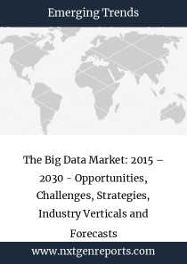 The Big Data Market: 2015 – 2030 - Opportunities, Challenges, Strategies, Industry Verticals and Forecasts