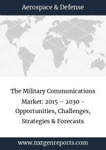 The Military Communications Market: 2015 – 2030 - Opportunities, Challenges, Strategies & Forecasts