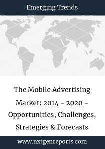 The Mobile Advertising Market: 2014 - 2020 - Opportunities, Challenges, Strategies & Forecasts