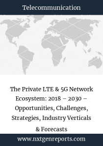 The Private LTE & 5G Network Ecosystem: 2018 – 2030 – Opportunities, Challenges, Strategies, Industry Verticals & Forecasts