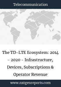 The TD-LTE Ecosystem: 2014 - 2020 - Infrastructure, Devices, Subscriptions & Operator Revenue