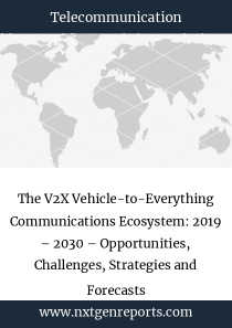 The V2X Vehicle-to-Everything Communications Ecosystem: 2019 – 2030 – Opportunities, Challenges, Strategies and Forecasts
