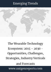 The Wearable Technology Ecosystem: 2015 – 2030 - Opportunities, Challenges, Strategies, Industry Verticals and Forecasts