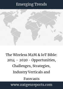 The Wireless M2M & IoT Bible: 2014 – 2020 - Opportunities, Challenges, Strategies, Industry Verticals and Forecasts
