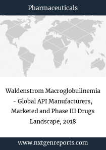 Waldenstrom Macroglobulinemia - Global API Manufacturers, Marketed and Phase III Drugs Landscape, 2018