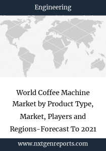 World Coffee Machine Market by Product Type, Market, Players and Regions-Forecast To 2021