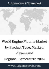 World Engine Mounts Market by Product Type, Market, Players and Regions-Forecast To 2022