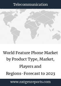 World Feature Phone Market by Product Type, Market, Players and Regions-Forecast to 2023
