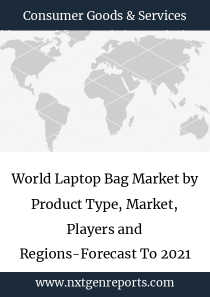 World Laptop Bag Market by Product Type, Market, Players and Regions-Forecast To 2021