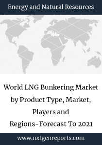 World LNG Bunkering Market by Product Type, Market, Players and Regions-Forecast To 2021