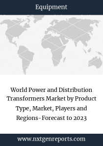 World Power and Distribution Transformers Market by Product Type, Market, Players and Regions-Forecast to 2023