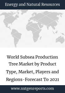 World Subsea Production Tree Market by Product Type, Market, Players and Regions-Forecast To 2021