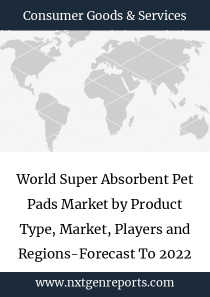 World Super Absorbent Pet Pads Market by Product Type, Market, Players and Regions-Forecast To 2022