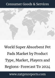 World Super Absorbent Pet Pads Market by Product Type, Market, Players and Regions-Forecast To 2024