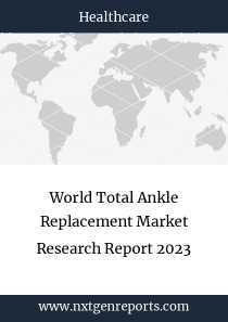World Total Ankle Replacement Market Research Report 2023