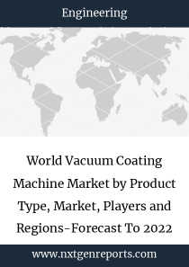 World Vacuum Coating Machine Market by Product Type, Market, Players and Regions-Forecast To 2022