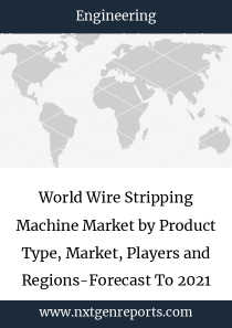 World Wire Stripping Machine Market by Product Type, Market, Players and Regions-Forecast To 2021